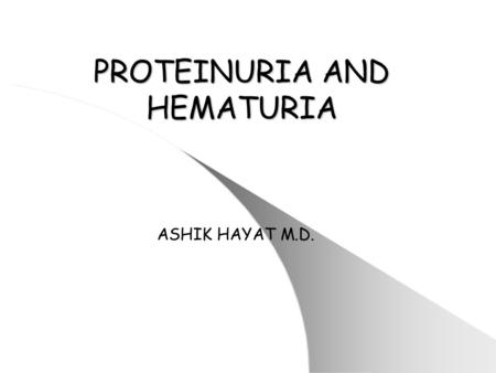 PROTEINURIA AND HEMATURIA ASHIK HAYAT M.D.. Proteinuria and Nephrotic Syndrome Occurrence of proteinuria in a single urine is relatively common. Will.
