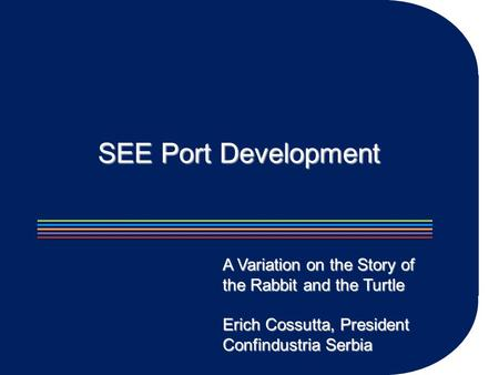 SEE Port Development A Variation on the Story of the Rabbit and the Turtle Erich Cossutta, President Confindustria Serbia.