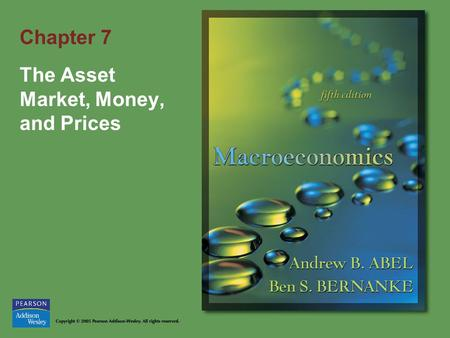 Chapter 7 The Asset Market, Money, and Prices. Copyright © 2005 Pearson Addison-Wesley. All rights reserved. 7-2 Goals of Chapter 7 What money is and.