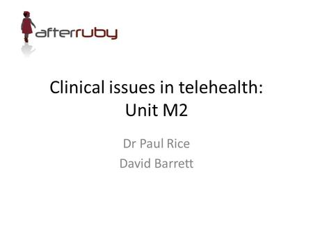 Clinical issues in telehealth: Unit M2 Dr Paul Rice David Barrett.