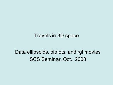 Travels in 3D space Data ellipsoids, biplots, and rgl movies SCS Seminar, Oct., 2008.