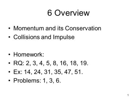 1 6 Overview Momentum and its Conservation Collisions and Impulse Homework: RQ: 2, 3, 4, 5, 8, 16, 18, 19. Ex: 14, 24, 31, 35, 47, 51. Problems: 1, 3,
