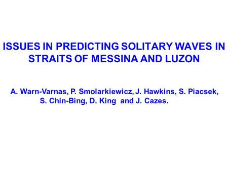 ISSUES IN PREDICTING SOLITARY WAVES IN STRAITS OF MESSINA AND LUZON A. Warn-Varnas, P. Smolarkiewicz, J. Hawkins, S. Piacsek, S. Chin-Bing, D. King and.