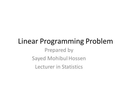 Linear Programming Problem Prepared by Sayed Mohibul Hossen Lecturer in Statistics.