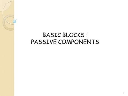 BASIC BLOCKS : PASSIVE COMPONENTS 1. PASSIVE COMPONENTS: Capacitors  Junction Capacitors  Inversion Capacitors  Parallel Plate Capacitors Resistors.