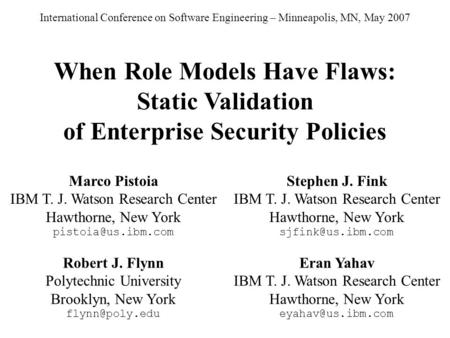 When Role Models Have Flaws: Static Validation of Enterprise Security Policies Marco Pistoia IBM T. J. Watson Research Center Hawthorne, New York