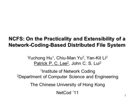 1 NCFS: On the Practicality and Extensibility of a Network-Coding-Based Distributed File System Yuchong Hu 1, Chiu-Man Yu 2, Yan-Kit Li 2 Patrick P. C.