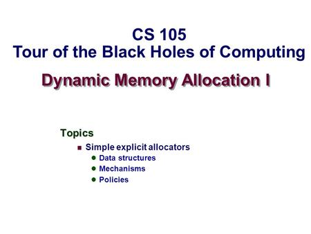 Dynamic Memory Allocation I Topics Simple explicit allocators Data structures Mechanisms Policies CS 105 Tour of the Black Holes of Computing.