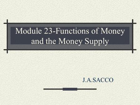 Module 23-Functions of Money and the Money Supply J.A.SACCO.