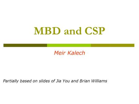 MBD and CSP Meir Kalech Partially based on slides of Jia You and Brian Williams.