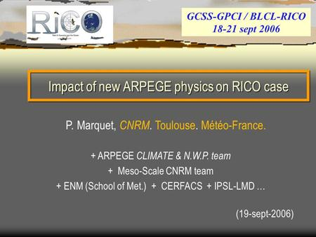 Impact of new ARPEGE physics on RICO case (19-sept-2006) GCSS-GPCI / BLCL-RICO 18-21 sept 2006 P. Marquet, CNRM. Toulouse. Météo-France. + ARPEGE CLIMATE.