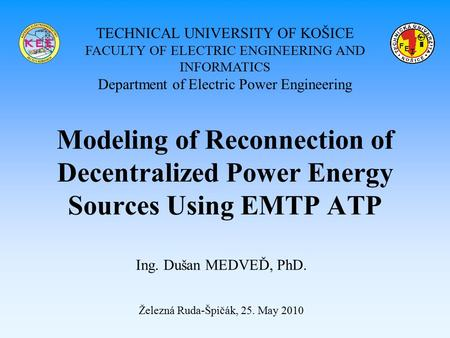 Modeling of Reconnection of Decentralized Power Energy Sources Using EMTP ATP Ing. Dušan MEDVEĎ, PhD. Železná Ruda-Špičák, 25. May 2010 TECHNICAL UNIVERSITY.