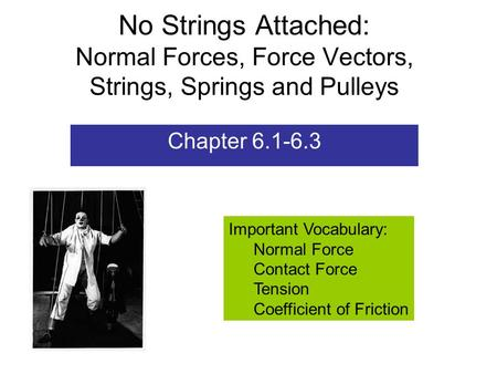No Strings Attached: Normal Forces, Force Vectors, Strings, Springs and Pulleys Chapter 6.1-6.3 Important Vocabulary: Normal Force Contact Force Tension.