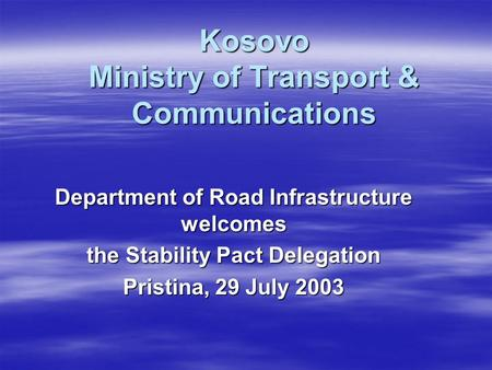 Kosovo Ministry of Transport & Communications Department of Road Infrastructure welcomes the Stability Pact Delegation Pristina, 29 July 2003.