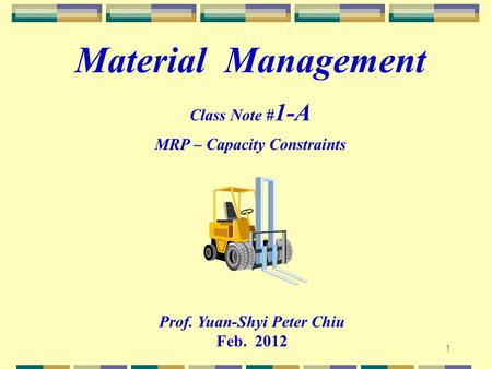 1 Prof. Yuan-Shyi Peter Chiu Feb. 2012 Material Management Class Note # 1-A MRP – Capacity Constraints.