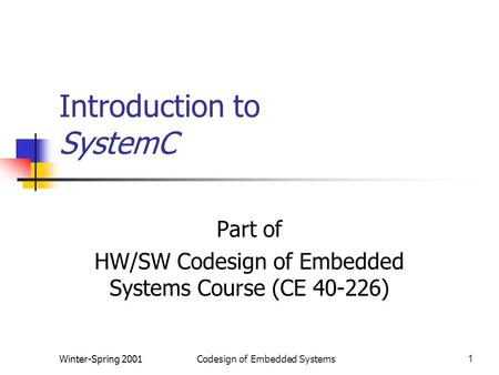 Winter-Spring 2001Codesign of Embedded Systems1 Introduction to SystemC Part of HW/SW Codesign of Embedded Systems Course (CE 40-226)