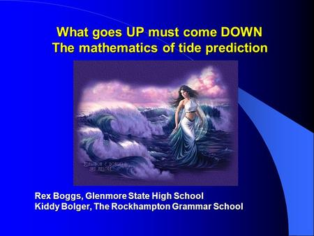 What goes UP must come DOWN The mathematics of tide prediction Rex Boggs, Glenmore State High School Kiddy Bolger, The Rockhampton Grammar School.