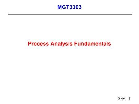 1 Slide Process Analysis Fundamentals MGT3303. 2 Slide Process Definition  A process is a collection of operations connected by a flow of transactions.