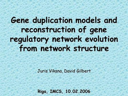 Gene duplication models and reconstruction of gene regulatory network evolution from network structure Juris Viksna, David Gilbert Riga, IMCS, 10.02.2006.