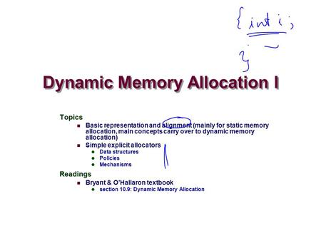 Dynamic Memory Allocation I Topics Basic representation and alignment (mainly for static memory allocation, main concepts carry over to dynamic memory.