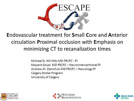 Endovascular treatment for Small Core and Anterior circulation Proximal occlusion with Emphasis on minimizing CT to recanalization times Michael D. Hill.