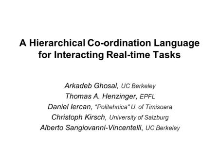 A Hierarchical Co-ordination Language for Interacting Real-time Tasks Arkadeb Ghosal, UC Berkeley Thomas A. Henzinger, EPFL Daniel Iercan, Politehnica