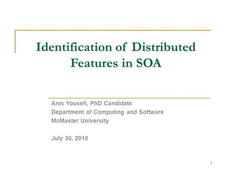 Identification of Distributed Features in SOA Anis Yousefi, PhD Candidate Department of Computing and Software McMaster University July 30, 2010 1.