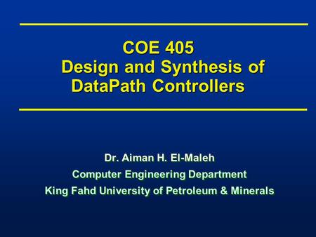 COE 405 Design and Synthesis of DataPath Controllers Dr. Aiman H. El-Maleh Computer Engineering Department King Fahd University of Petroleum & Minerals.