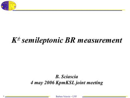 Barbara Sciascia – LNF 1 K  semileptonic BR measurement B. Sciascia 4 may 2006 KpmKSL joint meeting.
