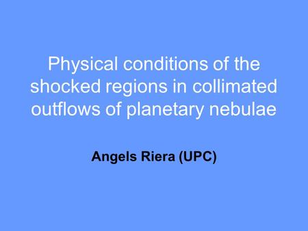 Physical conditions of the shocked regions in collimated outflows of planetary nebulae Angels Riera (UPC)