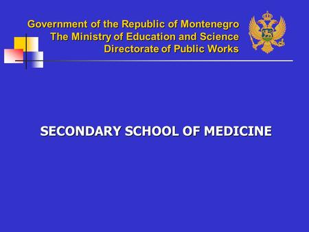 Government of the Republic of Montenegro The Ministry of Education and Science Directorate of Public Works SECONDARY SCHOOL OF MEDICINE.