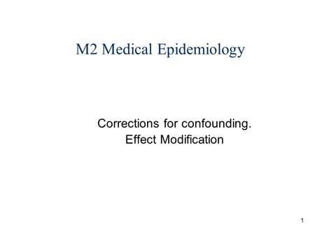 1 M2 Medical Epidemiology Corrections for confounding. Effect Modification.