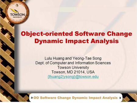 Object-oriented Software Change Dynamic Impact Analysis Lulu Huang and Yeong-Tae Song Dept. of Computer and Information Sciences Towson University Towson,
