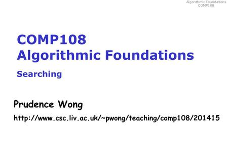 Algorithmic Foundations COMP108 COMP108 Algorithmic Foundations Searching Prudence Wong