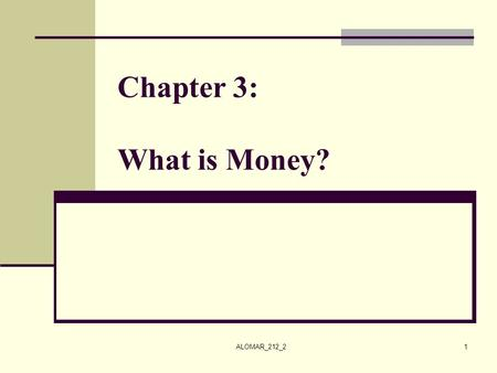 ALOMAR_212_21 Chapter 3: What is Money?. ALOMAR_212_22 What is Money? Historical Preview: From barter system, gold, silver, and banknotes to paper money,