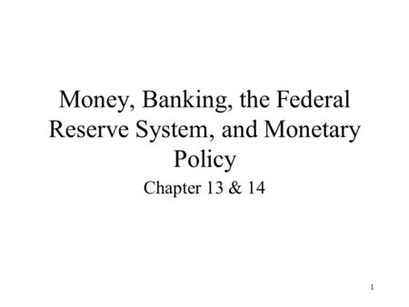 1 Money, Banking, the Federal Reserve System, and Monetary Policy Chapter 13 & 14.