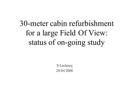 30-meter cabin refurbishment for a large Field Of View: status of on-going study S.Leclercq 28/04/2008.