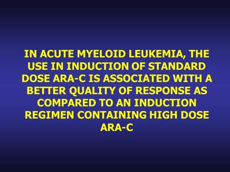 IN ACUTE MYELOID LEUKEMIA, THE USE IN INDUCTION OF STANDARD DOSE ARA-C IS ASSOCIATED WITH A BETTER QUALITY OF RESPONSE AS COMPARED TO AN INDUCTION REGIMEN.