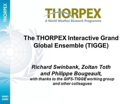 The THORPEX Interactive Grand Global Ensemble (TIGGE) Richard Swinbank, Zoltan Toth and Philippe Bougeault, with thanks to the GIFS-TIGGE working group.
