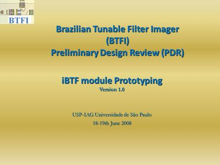 Brazilian Tunable Filter Imager (BTFI) Preliminary Design Review (PDR)‏ USP-IAG Universidade de São Paulo 18-19th June 2008 iBTF module Prototyping Version.