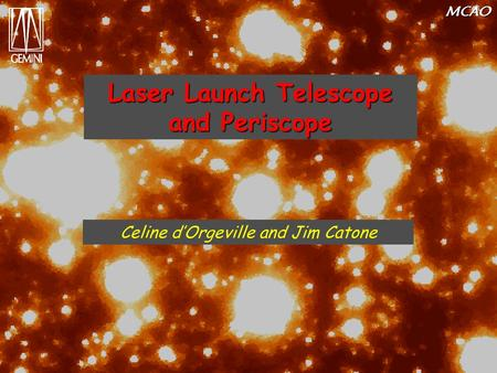 MCAO Laser Launch Telescope and Periscope Celine d'Orgeville and Jim Catone.