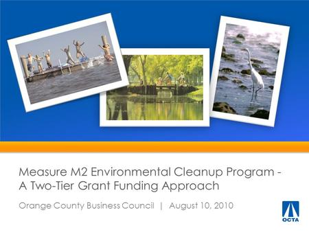 Measure M2 Environmental Cleanup Program - A Two-Tier Grant Funding Approach Orange County Business Council | August 10, 2010.