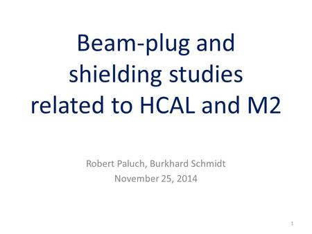 Beam-plug and shielding studies related to HCAL and M2 Robert Paluch, Burkhard Schmidt November 25, 2014 1.