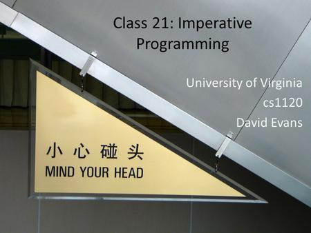 Class 21: Imperative Programming University of Virginia cs1120 David Evans.