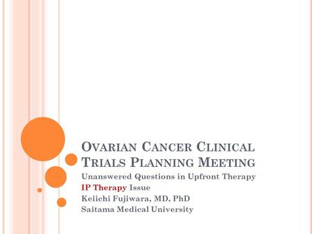 O VARIAN C ANCER C LINICAL T RIALS P LANNING M EETING Unanswered Questions in Upfront Therapy IP Therapy Issue Keiichi Fujiwara, MD, PhD Saitama Medical.