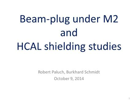 Beam-plug under M2 and HCAL shielding studies Robert Paluch, Burkhard Schmidt October 9, 2014 1.