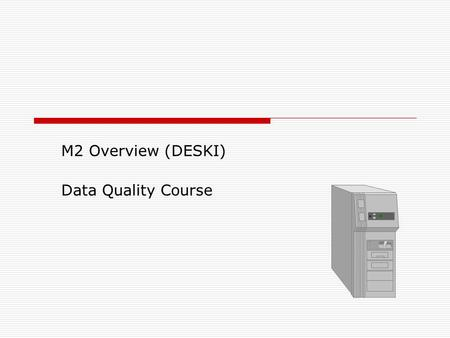 M2 Overview (DESKI) Data Quality Course. 2 M2 Overview  Objectives: Utilize M2 data dictionary Navigate BOXI environment Customize InfoView preferences.