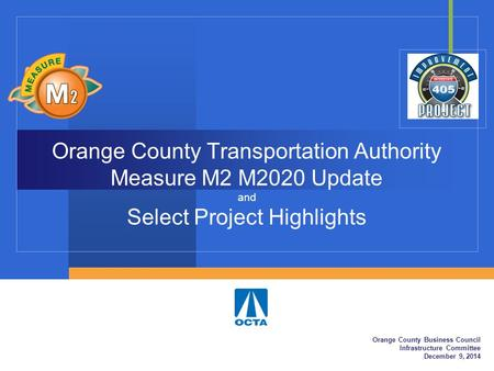 Orange County Transportation Authority Measure M2 M2020 Update and Select Project Highlights Orange County Business Council Infrastructure Committee December.
