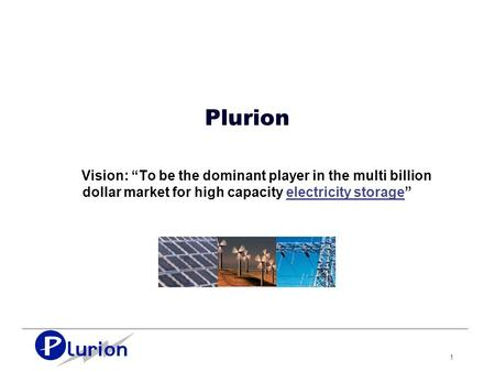 "1 Plurion Vision: ""To be the dominant player in the multi billion dollar market for high capacity electricity storage"""