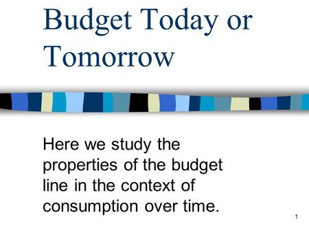 1 Budget Today or Tomorrow Here we study the properties of the budget line in the context of consumption over time.